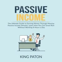 Passive Income: The Ultimate Guide to Earning Money Through Massive Passive Income Streams, Learn How You Can Grow Rich Without Working 8 Hours a Day - King Paton