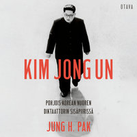 Kim Jong Un - Pohjois-Korean nuoren diktaattorin sisäpiirissä - Jung H. Pak