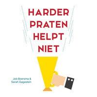 Harder praten helpt niet: Zeven ongehoord goede strategieën om wèl te overtuigen - Job Boersma, Sarah Gagestein