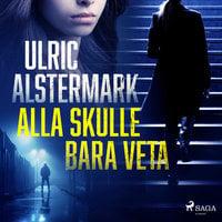 Alla skulle bara veta - Ulric Alstermark