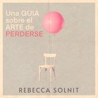 Una guía sobre el arte de perderse - Rebecca Solnit