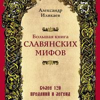 Большая книга славянских мифов - Аександр Иликаев