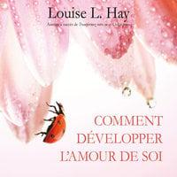 Comment développer l'amour de soi - Louise L. Hay