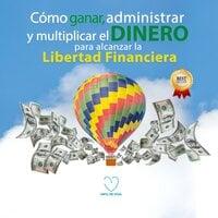 Como ganar, administrar y multiplicar el dinero para alcanzar la libertad financiera - Info de Vida