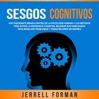 Sesgos Cognitivos: Una Fascinante Mirada dentro de la Psicología Humana y los Métodos para Evitar la Disonancia Cognitiva, Mejorar sus Habilidades para Resolver Problemas y Tomar Mejores Decisiones - Jerrell Forman