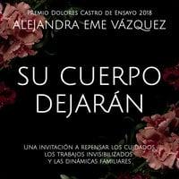 Su cuerpo dejarán. Una invitación a repensar los cuidados, los trabajos invisibilizados y las dinámicas familiares - Alejandra Eme Vázquez