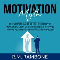 Motivation Myth: The Ultimate Guide to the Psychology of Motivation, Learn Useful Strategies on How to Achieve Peak Performance To Achieve Success - R.M. Rambone