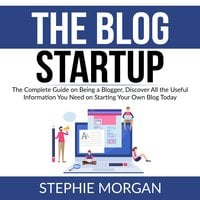 The Blog Startup: The Complete Guide on Being a Blogger, Discover All the Useful Information You Need on Starting Your Own Blog Today - Stephie Morgan