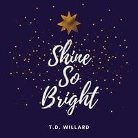 Shine So Bright - T.D. Willard