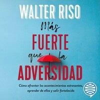 Más fuerte que la adversidad - Walter Riso