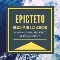 """Epicteto - Filosofia de los Estoicos. Manual para ser Feliz """"El Enquiridión"""" - Epicteto"""