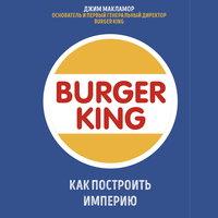 Burger King. Как построить империю - Джим МакЛамор