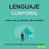 Lenguaje corporal: ¿cómo ser un detector de mentiras? (Las técnicas psicológicas del lenguaje corporal) - Nuri Luna