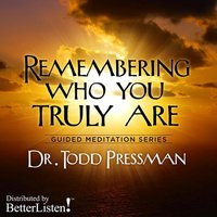 Remebering Who You Truly Are: Guided Meditation - Todd Pressman