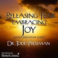 Releasing Fear, Embracing Joy: Guided Meditation - Todd Pressman