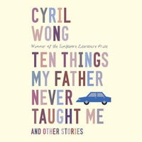 Ten Things My Father Never Taught Me and Other Stories - Cyril Wong