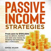 Passive Income Strategies: From Zero to $100,000 – How to Attract, Manifest and Save Your Money by Thinking and Behaving Like a Millionaire. - Samuel Wilson