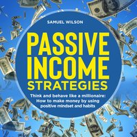 Passive Income Strategies: Think and Behave Like a Millionaire – How to Make Money by Using Positive Mindset and Habits - Samuel Wilson