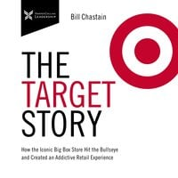 The Target Story: How the Iconic Big Box Store Hit the Bullseye and Created an Addictive Retail Experience - Bill Chastain