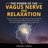The Power of the Vagus Nerve and Relaxation: Stimulate and Activate the Vagus Nerve Through Scientifically Proven Techniques to Reduce Your Anxiety, Alleviate Your Depression and Live a Healthier, Happier Life - Gregory Cooper