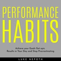 Performance Habits: Achieve Your Goals, Get Epic Results in Your Day and Stop Procrastinating - Luke Nepoth