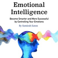 Emotional Intelligence: Become Smarter and More Successful by Controlling Your Emotions - Samirah Eaton