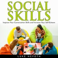 Social Skills: Improve Your Conversation Skills and Increase Your Self-Esteem - Luke Nepoth