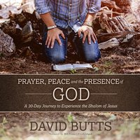 Prayer, Peace and the Presence of God - David Butts