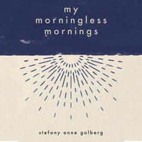 My Morningless Mornings - Stefany Anne Golberg