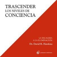 Trascender Los Niveles De Conciencia. La Escalera A La Iluminación (Inspirados a un curso de milagros) - David R. Hawkins