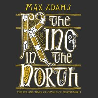The King in the North: The Life and Times of Oswald of Northumbria - Max Adams