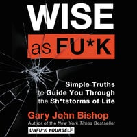Wise as Fu*k: Simple Truths to Guide You Through the Sh*tstorms of Life - Gary John Bishop