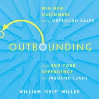Outbounding: Win New Customers with Outbound Sales and End Your Dependence on Inbound Leads - William Miller