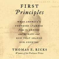 First Principles: What America's Founders Learned from the Greeks and Romans and How That Shaped Our Country - Thomas E. Ricks