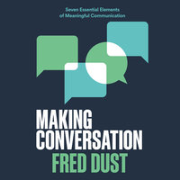 Making Conversation: Seven Essential Elements of Meaningful Communication - Fred Dust