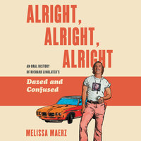 Alright, Alright, Alright: The Oral History of Richard Linklater's Dazed and Confused - Melissa Maerz