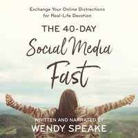 40-Day Social Media Fast: Exchange Your Online Distractions for Real-Life Devotion - Wendy Speake