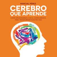 Cerebro que aprende. Cómo apasionarnos con el conocimiento para transformar nuestra vida - Marcial Pérez