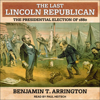 The Last Lincoln Republican: The Presidential Election of 1880 - Benjamin T. Arrington