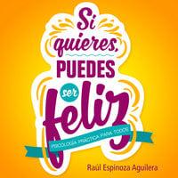 Si quieres, puedes ser feliz - Raúl Espinoza Aguilera