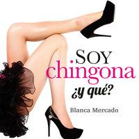 Soy chingona, ¿y qué? - Blanca Mercado