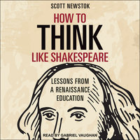 How to Think like Shakespeare: Lessons from a Renaissance Education - Scott Newstok