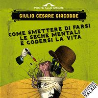 Come smettere di farsi le seghe mentali e godersi la vita - Giulio Cesare Giacobbe