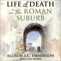 Life and Death in the Roman Suburb - Allison L.C. Emmerson