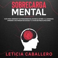 Sobrecarga mental: Guía para ordenar tus pensamientos, evitar el estrés y la ansiedad. Aprende a no pensar en exceso y a vivir sin preocupaciones - Leticia Caballero