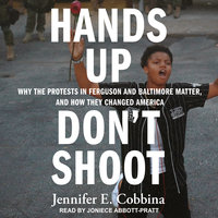 Hands Up, Don't Shoot: Why the Protests in Ferguson and Baltimore Matter, and How They Changed America - Jennifer E. Cobbina