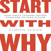Start with Why: How Great Leaders Inspire Evertone to Take Action - Simon Sinek