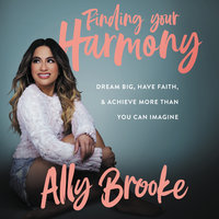 Finding Your Harmony: Dream Big, Have Faith, and Achieve More Than You Can Imagine - Ally Brooke
