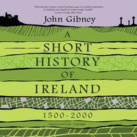 A Short History of Ireland, 1500-2000 - John Gibney