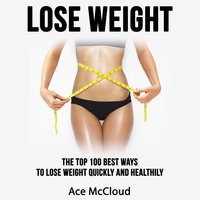 Lose Weight: The Top 100 Best Ways To Lose Weight Quickly and Healthily - Ace McCloud
